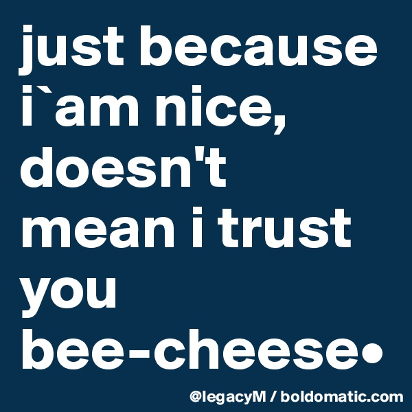 just because i`am nice, doesn't mean i trust             you bee-cheese•