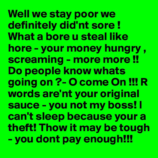 Well we stay poor we definitely did'nt sore !  What a bore u steal like hore - your money hungry , screaming - more more !!Do people know whats going on ?- O come On !!! R words are'nt your original sauce - you not my boss! I can't sleep because your a theft! Thow it may be tough - you dont pay enough!!!