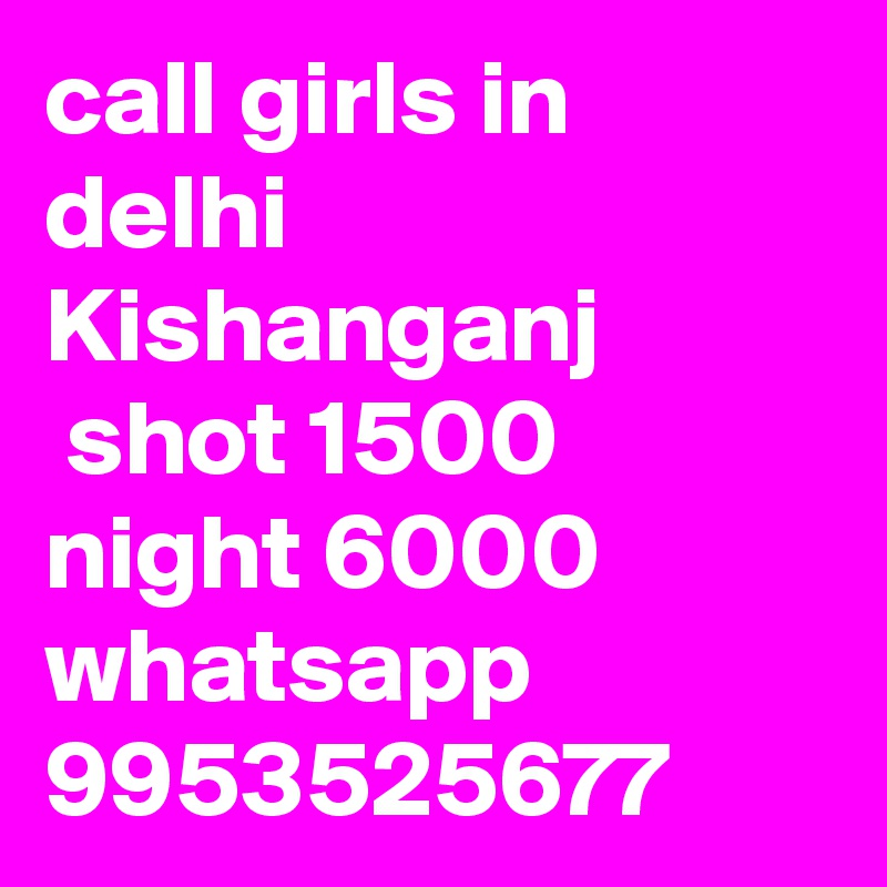call girls in delhi Kishanganj  shot 1500 night 6000 whatsapp 9953525677