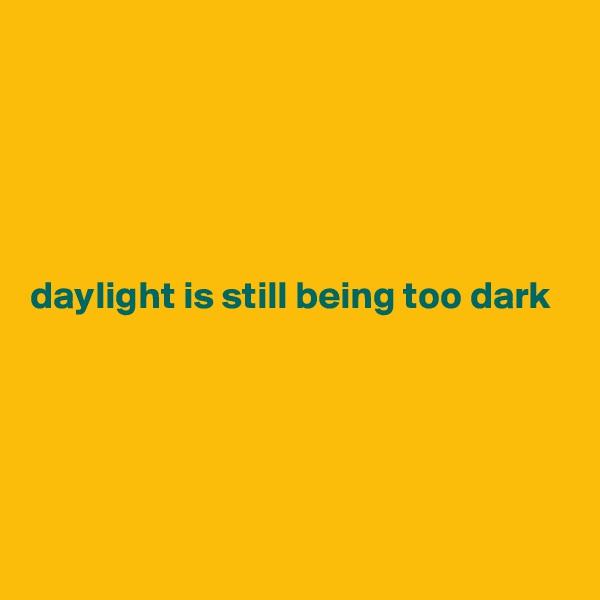 daylight is still being too dark