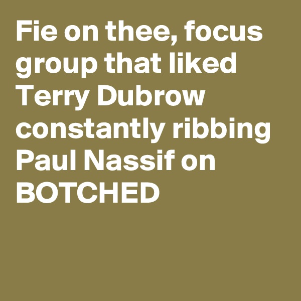 Fie on thee, focus group that liked Terry Dubrow constantly ribbing Paul Nassif on BOTCHED