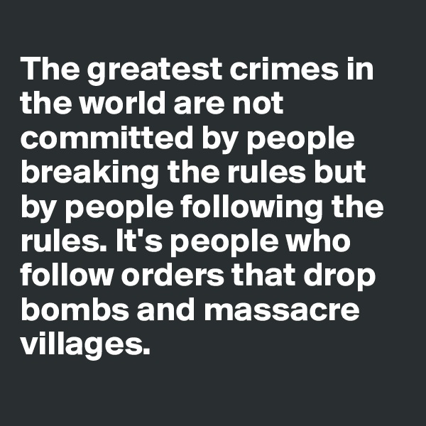 The greatest crimes in the world are not committed by people breaking the rules but by people following the rules. It's people who follow orders that drop bombs and massacre villages.