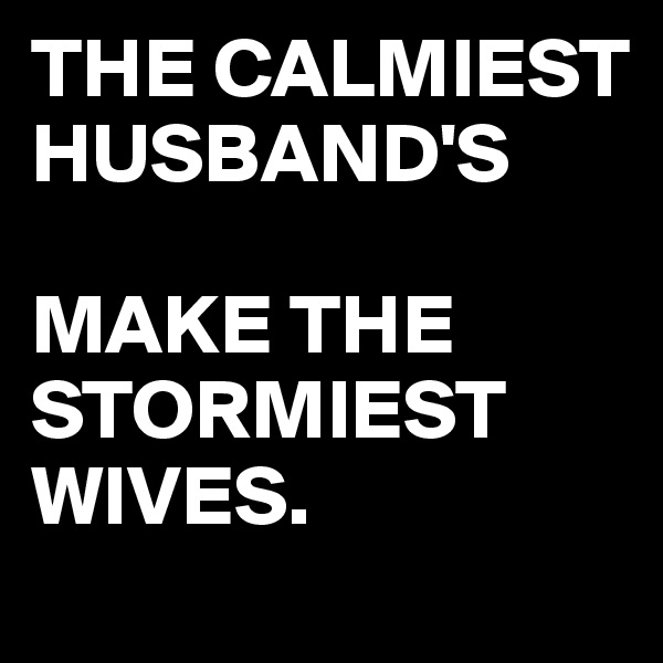 THE CALMIEST HUSBAND'S  MAKE THE STORMIEST WIVES.