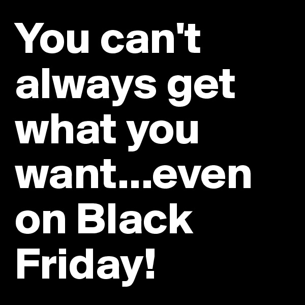 You can't always get what you want...even on Black Friday!