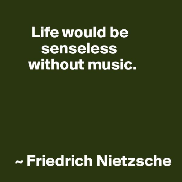 Life would be           senseless       without music.        ~ Friedrich Nietzsche