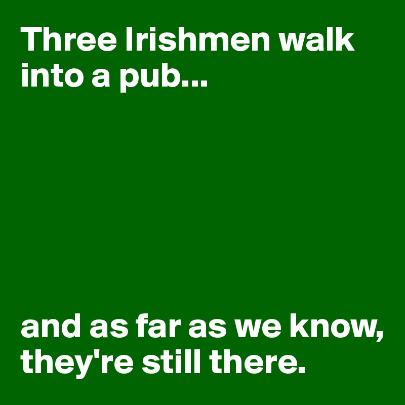 Three Irishmen walk into a pub...       and as far as we know, they're still there.