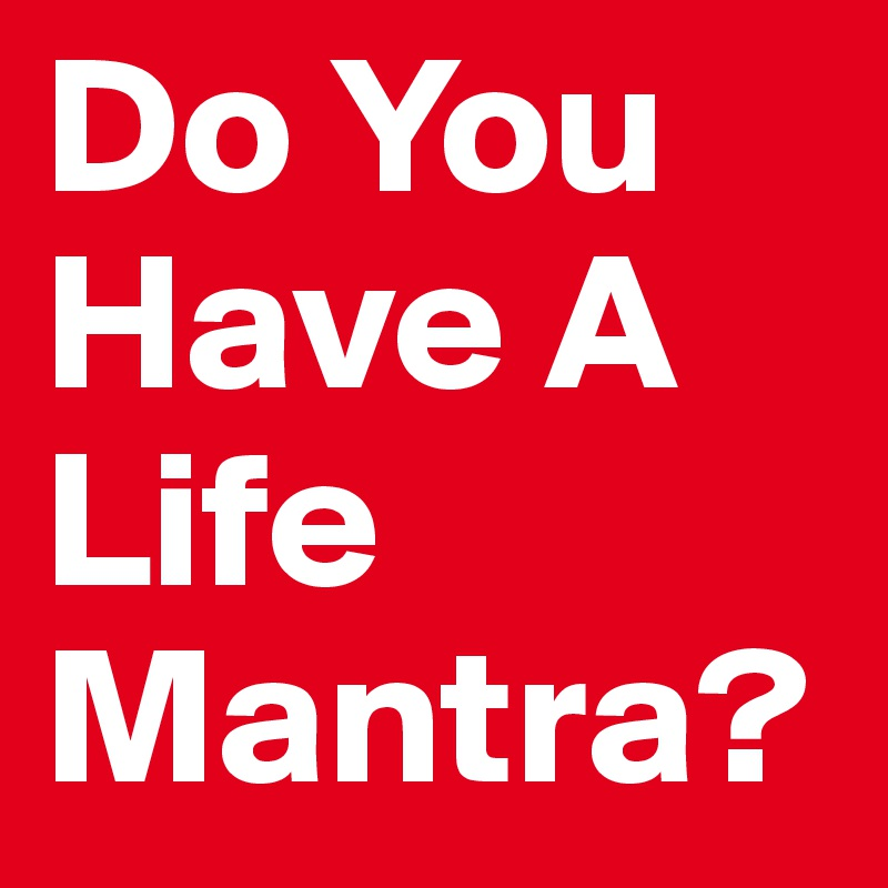 Do You Have A Life Mantra?
