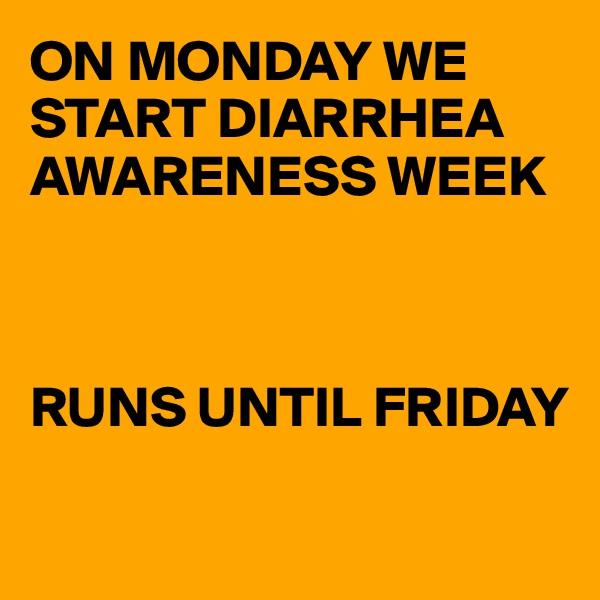 ON MONDAY WE START DIARRHEA AWARENESS WEEK     RUNS UNTIL FRIDAY