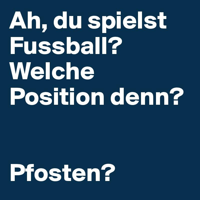 Ah, du spielst Fussball? Welche Position denn?   Pfosten?
