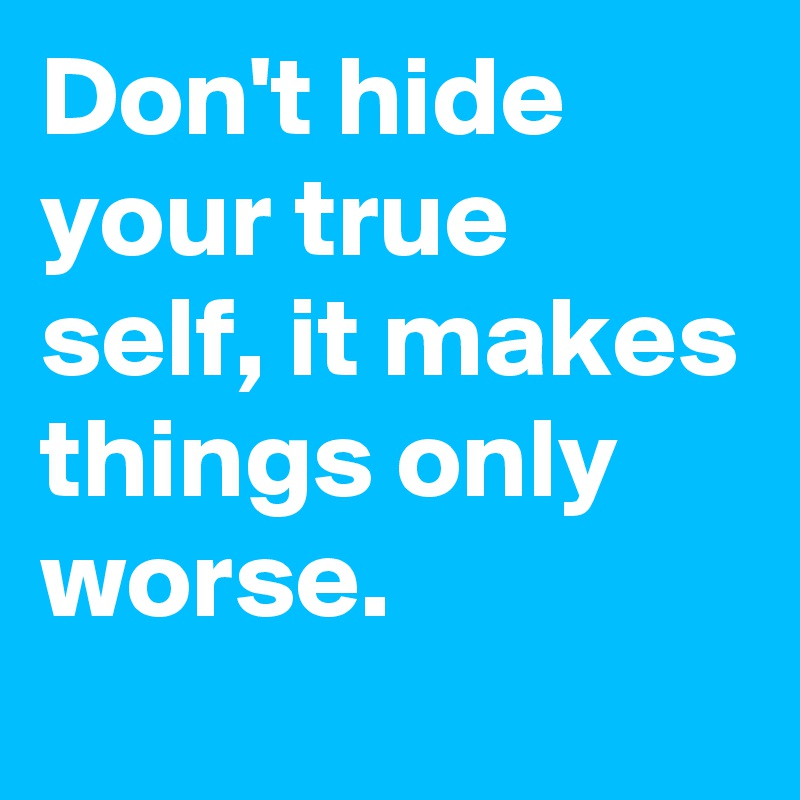Don't hide your true self, it makes things only worse.