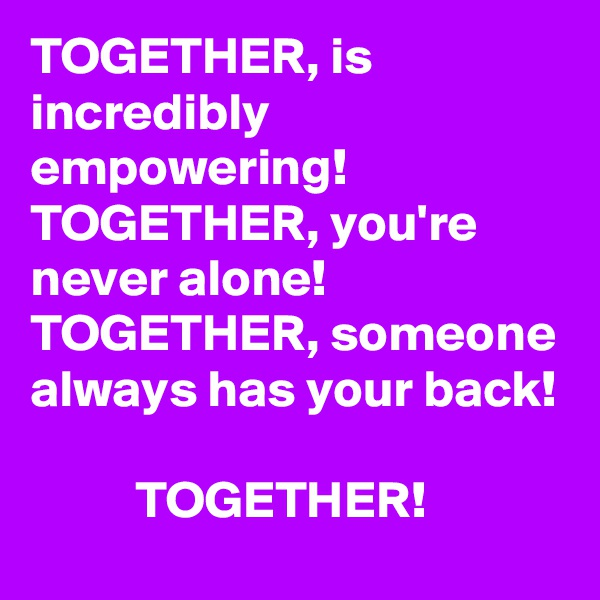 TOGETHER, is incredibly empowering!  TOGETHER, you're never alone!  TOGETHER, someone always has your back!             TOGETHER!