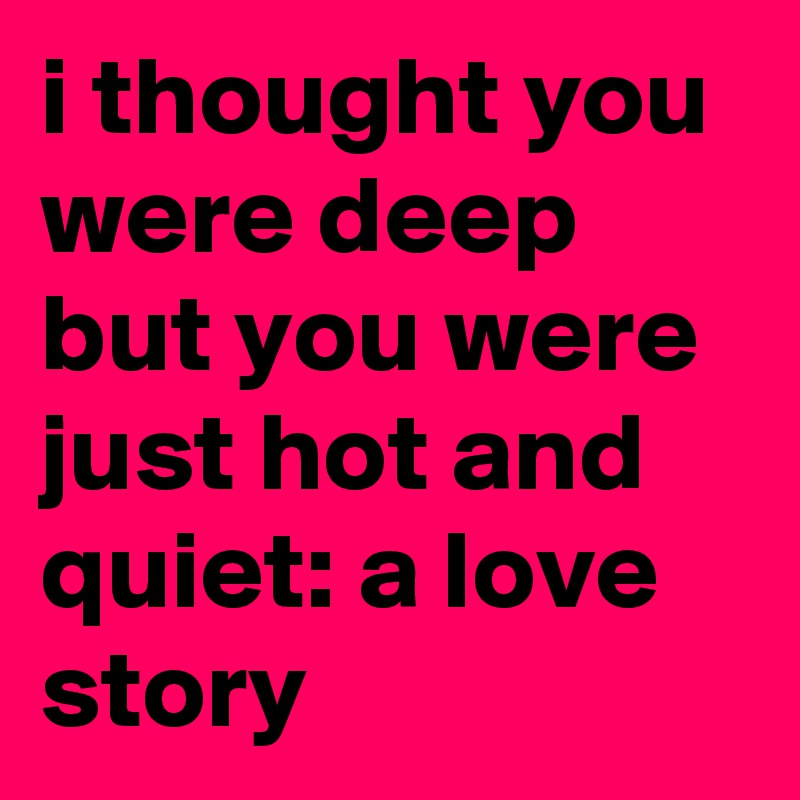 i thought you were deep but you were just hot and quiet: a love story