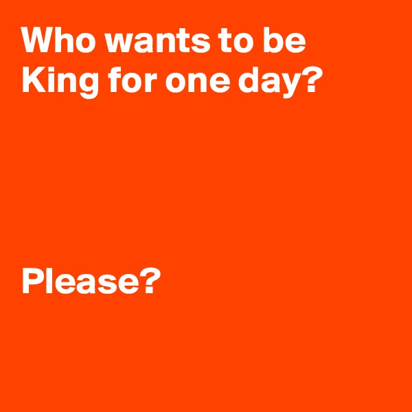 Who wants to be King for one day?     Please?
