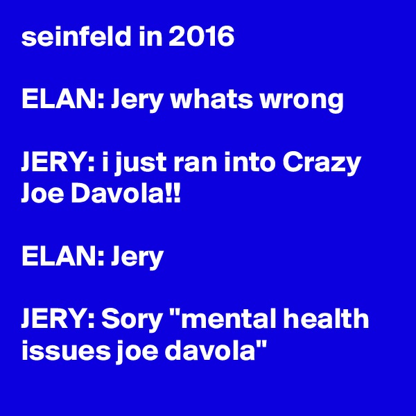 "seinfeld in 2016  ELAN: Jery whats wrong  JERY: i just ran into Crazy Joe Davola!!  ELAN: Jery  JERY: Sory ""mental health issues joe davola"""