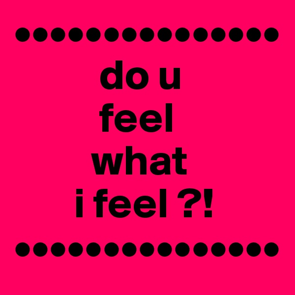 •••••••••••••••           do u            feel           what         i feel ?! •••••••••••••••