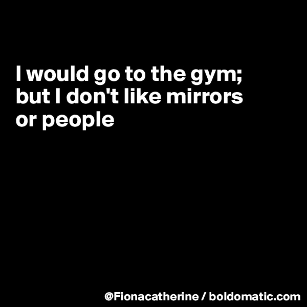 I would go to the gym; but I don't like mirrors or people