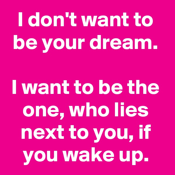 I don't want to be your dream.  I want to be the one, who lies next to you, if you wake up.