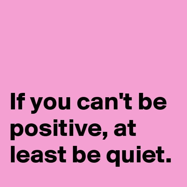 If you can't be positive, at least be quiet.