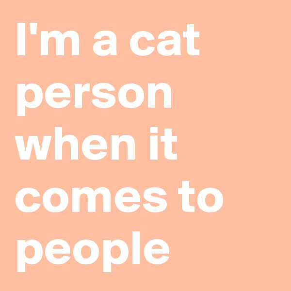 I'm a cat person when it comes to people