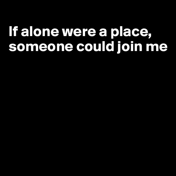 If alone were a place, someone could join me