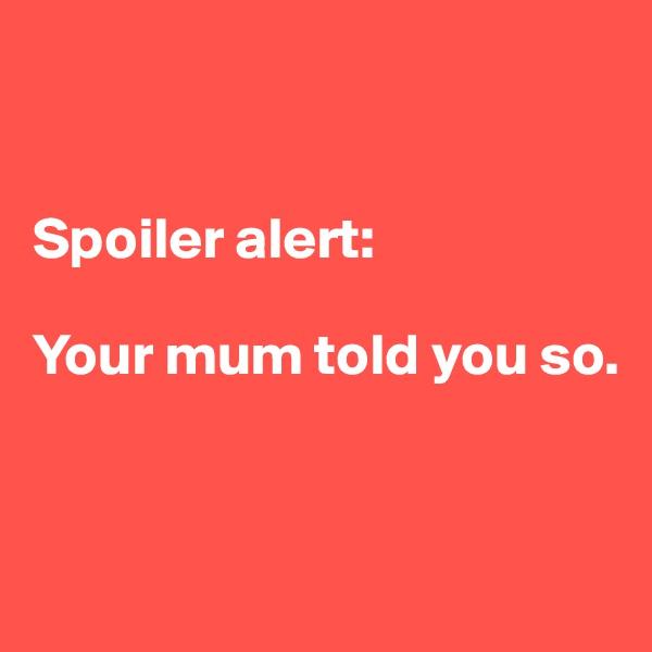 Spoiler alert:  Your mum told you so.