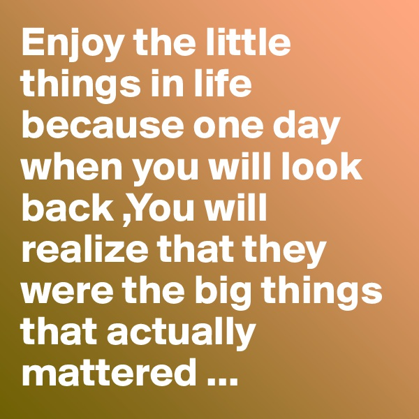 Enjoy the little things in life because one day when you will look back ,You will realize that they were the big things that actually mattered ...