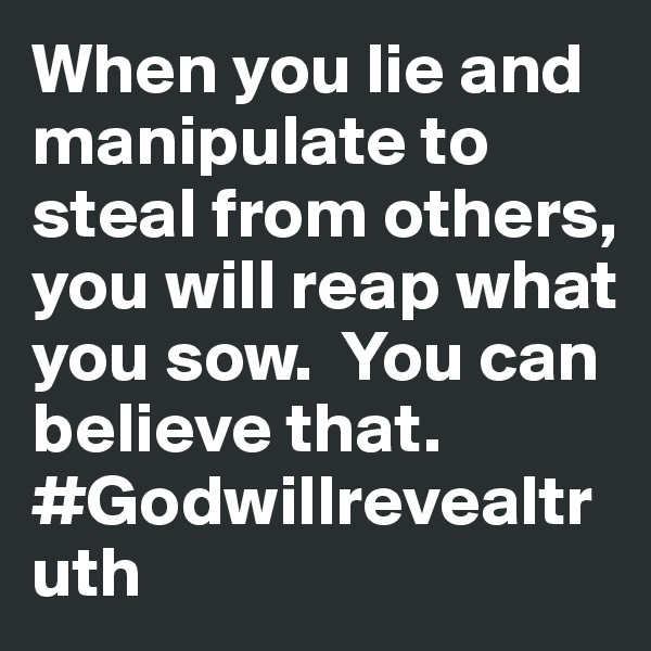 When you lie and manipulate to steal from others, you will reap what you sow.  You can believe that. #Godwillrevealtruth