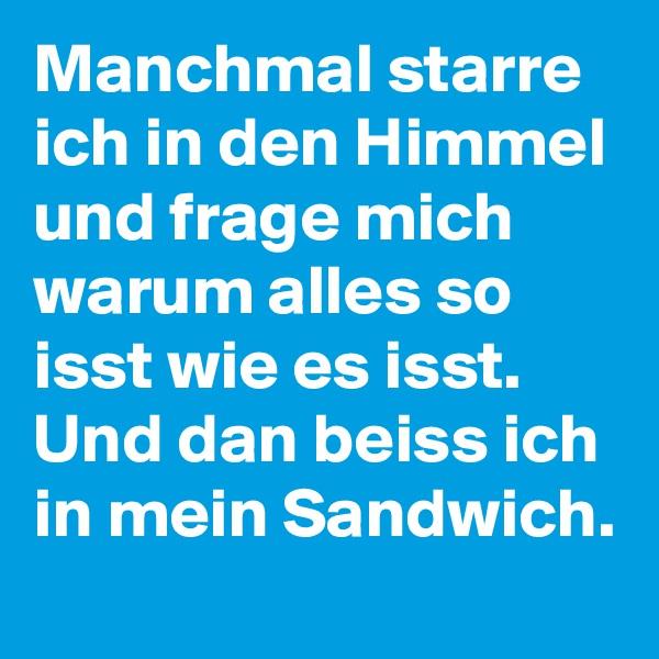 Manchmal starre ich in den Himmel und frage mich warum alles so isst wie es isst. Und dan beiss ich in mein Sandwich.