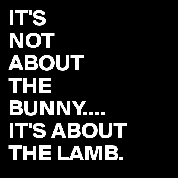 IT'S NOT ABOUT THE BUNNY.... IT'S ABOUT THE LAMB.