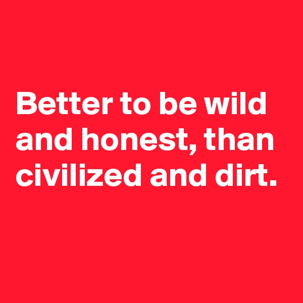 Better to be wild and honest, than civilized and dirt.