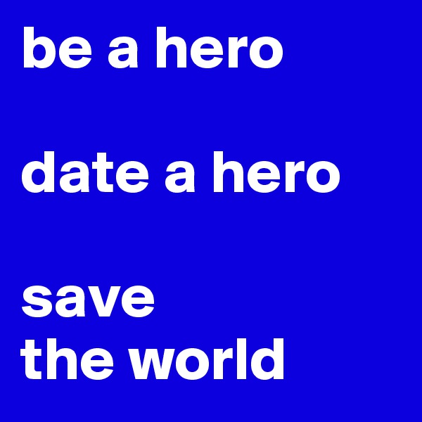 be a hero   date a hero  save the world