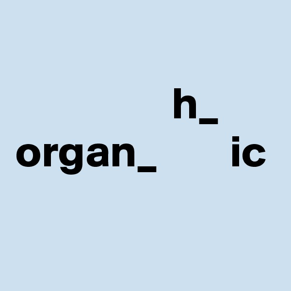 h_ organ_        ic