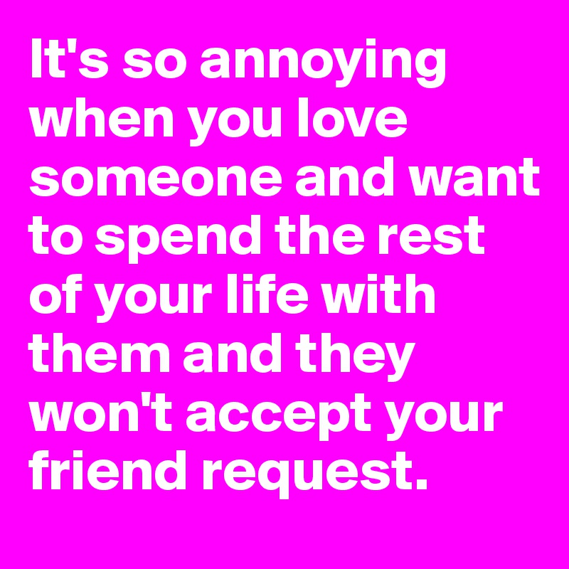 It's so annoying when you love someone and want to spend the rest of your life with them and they won't accept your friend request.
