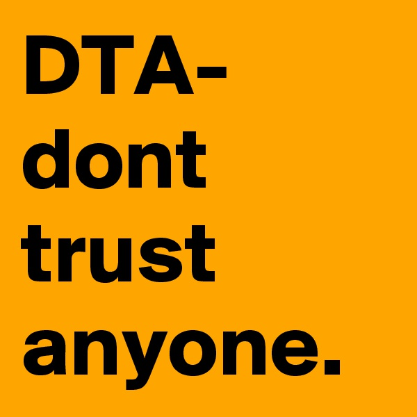 DTA-  dont trust anyone.