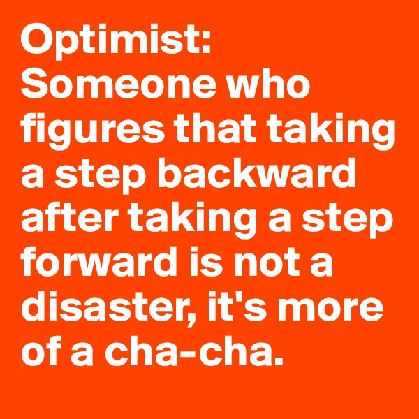 Optimist: Someone who figures that taking a step backward after taking a step forward is not a disaster, it's more of a cha-cha.