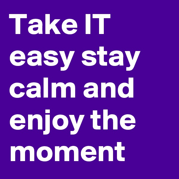 Take IT easy stay calm and enjoy the moment
