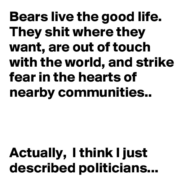 Bears live the good life. They shit where they want, are out of touch with the world, and strike fear in the hearts of nearby communities..    Actually,  I think I just described politicians...