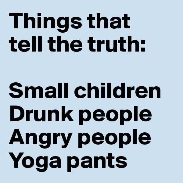 Things that  tell the truth:  Small children Drunk people Angry people Yoga pants