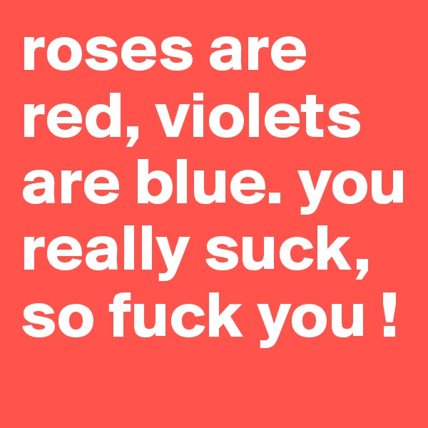 roses are red, violets are blue. you really suck, so fuck you !