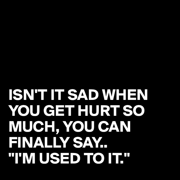 """ISN'T IT SAD WHEN YOU GET HURT SO MUCH, YOU CAN FINALLY SAY.. """"I'M USED TO IT."""""""