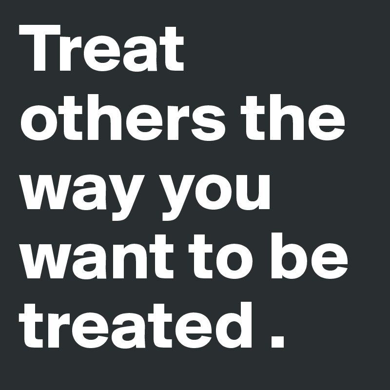 you should treat others how you want to be treated Treat others as you want to be treated is the what is called thethe golden rule jesus stated it as do to others as you wouldhave them do to you.