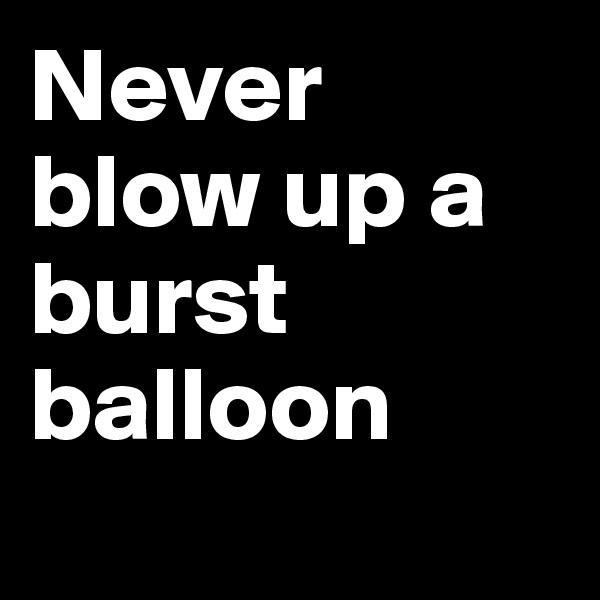 Never blow up a burst balloon