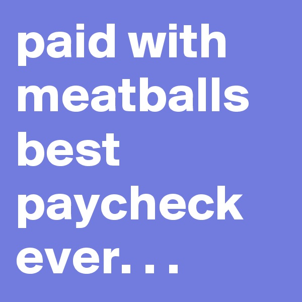 paid with meatballs best paycheck ever. . .