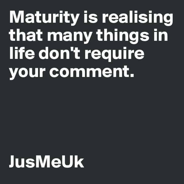 Maturity is realising that many things in life don't require your comment.     JusMeUk