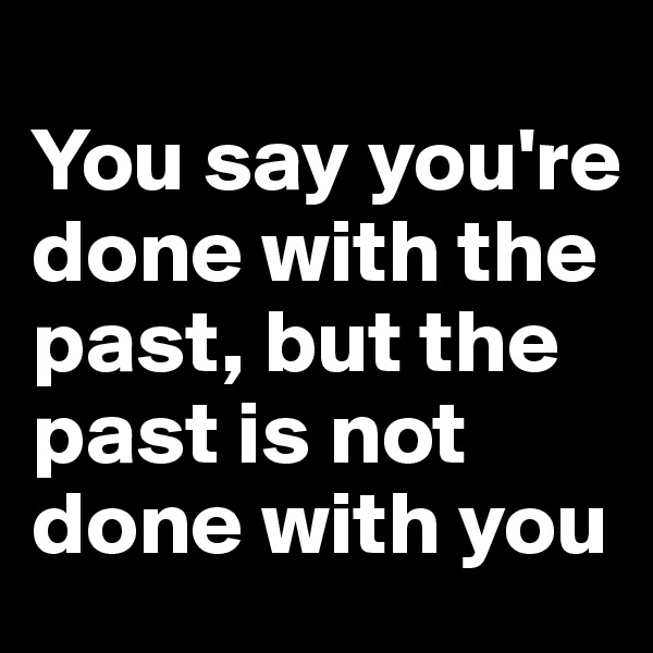 You say you're done with the past, but the past is not done with you