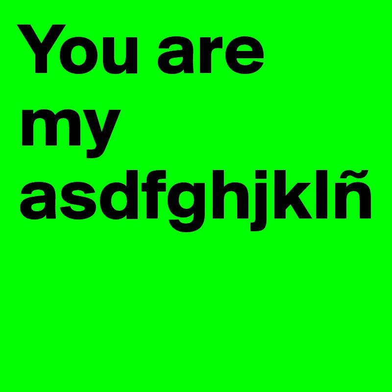 You are my asdfghjklñ