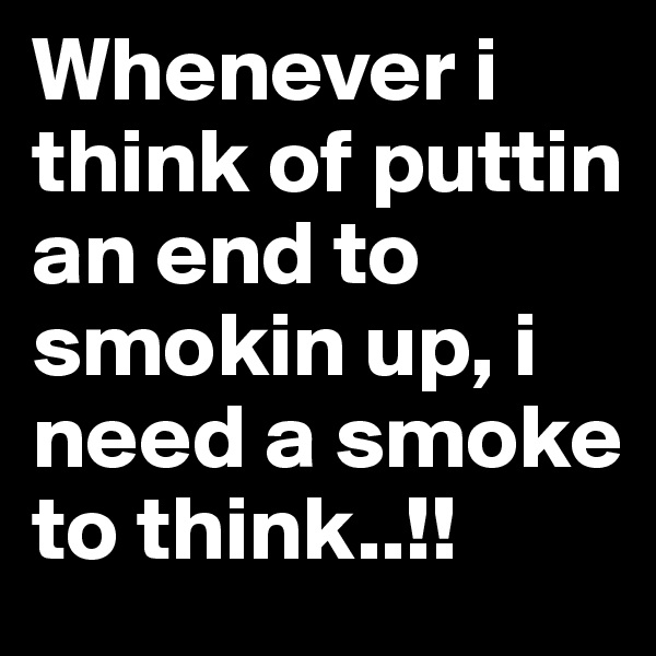 Whenever i think of puttin an end to smokin up, i need a smoke to think..!!