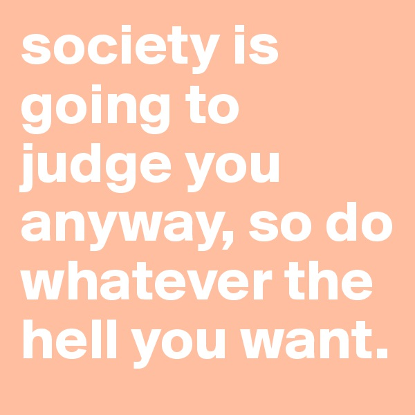 society is going to judge you anyway, so do whatever the hell you want.
