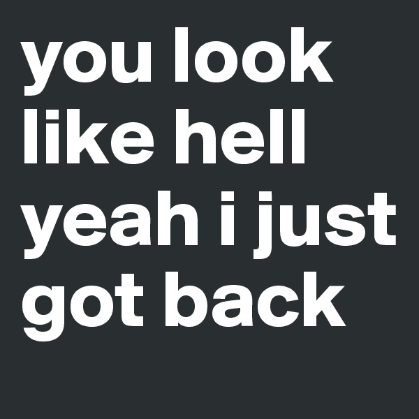 you look like hell  yeah i just got back