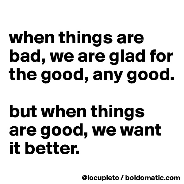 when things are bad, we are glad for the good, any good.   but when things are good, we want it better.